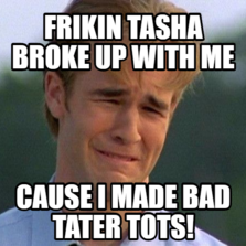frikin tasha broke up with me Cause i made bad tater tots!