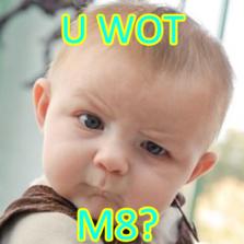 U WOT M8?