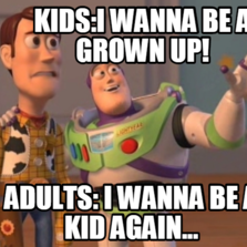 kids:I WANNA BE A GROWN UP! ADULTS: I WANNA BE A KID AGAIN...