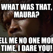 What was that, Maura? Tell me no one more time, I dare you!