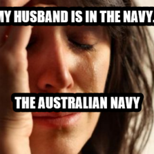 My husband is in the navy... the australian navy