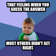 That feeling when You guess the answer most others didn't get right.