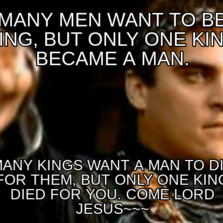 Many men want to be King, but Only One King became a Man. Many Kings want a man to Die for them, but Only One King Died for You. Come Lord J