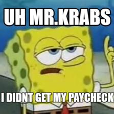 uh mr.krabs i didnt get my paycheck
