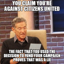 you claim you're against citizens united the fact that you used the decision to fund your campaign proves that was a lie