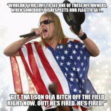 """""""Wouldn't you love to see one of these NFL owners, when somebody disrespects our flag, to say... 'Get that son of a bitch off the fiel"""