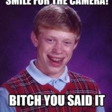Smile for the camera! Bitch you said it