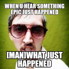 when u hear something epic just happened [man]WHAT JUST HAPPENED