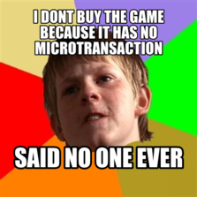 I dont buy the game because it has no Microtransaction said no one ever