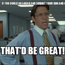 If you could go ahead and submit your IDM and GED THAt'D BE GREAT!