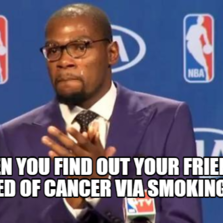 WHEN YOU FIND OUT YOUR FRIEND DIED OF CANCER VIA SMOKING