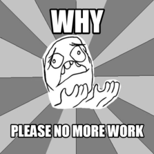 why please no more work