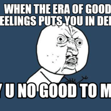 when the Era of good feelings puts you in debt y u no good to me