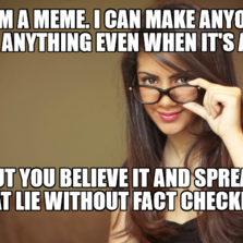 I am a meme. I can make anyone say anything even when it's a lie But you believe it and spread that lie without fact checking.
