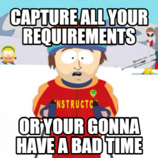 Capture all your requirements Or your gonna have a bad time