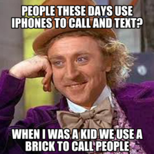 People these days use iphones to call and text? when i was a kid we use a brick to call people