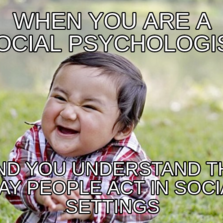 when You are a social psychologist And you understand the way people act in social settings