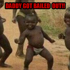 daddy GOT BAILED  OUT!!