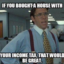 if you bought a house with your income tax, that would be great.