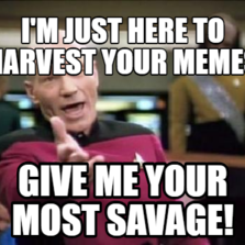 i'm just here to harvest your memes give me your most savage!