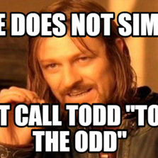 """One does not simply Not call Todd """"Todd the Odd"""""""