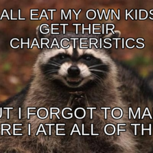 i shall eat my own kids to get their characteristics but i forgot to make sure i ate all of them