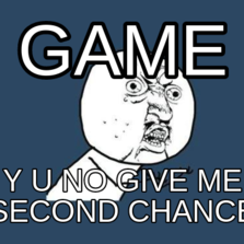 game y u no give me second chance