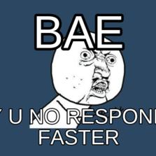 Bae Y u no respond faster