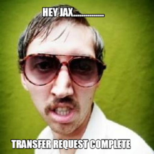 Hey Jax............... Transfer Request Complete