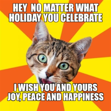 Hey  No matter what holiday you celebrate  I wish you and yours Joy, Peace and Happiness