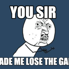 you sir made me lose the game