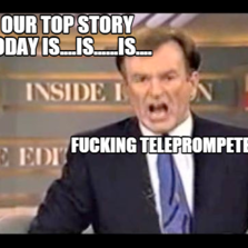Our top story today is....is......is.... FUCKING TELEPROMPETER!