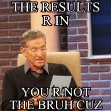 The results r in  you r not the bruh cuz