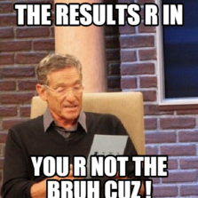 The results r in you r not the bruh cuz !