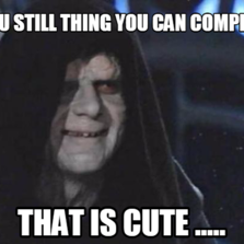 you still thing you can compete  that is cute .....