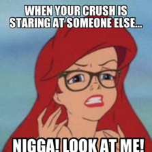 When your crush is staring at someone else... nigga! look at me ...