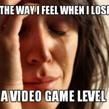 The way i Feel When I lose A Video Game Level