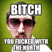 bitch you fucked with the north