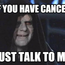 if you have cancer just talk to me