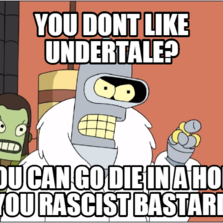 YOU DONT LIKE UNDERTALE? YOU CAN GO DIE IN A HOLE YOU RASCIST BASTARD