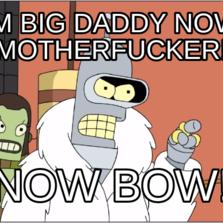 im big daddy now motherfucker! NOW BOW!