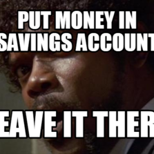 Put Money In Savings Account Leave it there